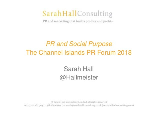 PR and Social Purpose The Channel Islands PR Forum 2018 Sarah Hall @Hallmeister