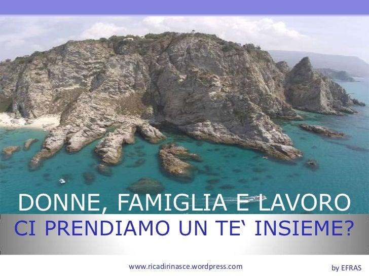 DONNE, FAMIGLIA E LAVORO<br />CI PRENDIAMO UN TE' INSIEME?<br />www.ricadirinasce.wordpress.com<br />by EFRAS<br />