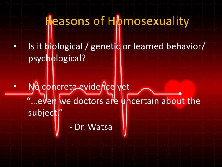 Reasons of Homosexuality<br />Is it biological / genetic or learned behavior/ psychological?<br />No concrete evidence yet...
