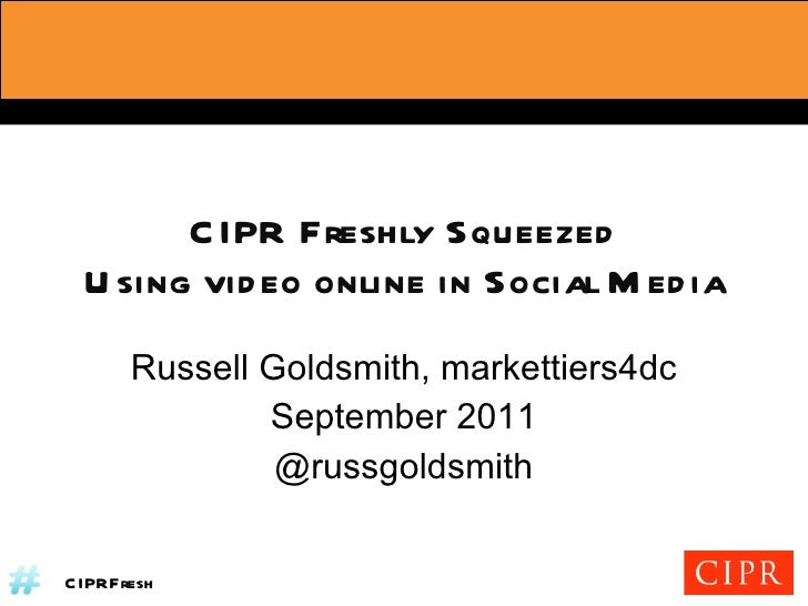 CIPR Freshly Squeezed Using video online in Social Media Russell Goldsmith, markettiers4dc September 2011 @russgoldsmith