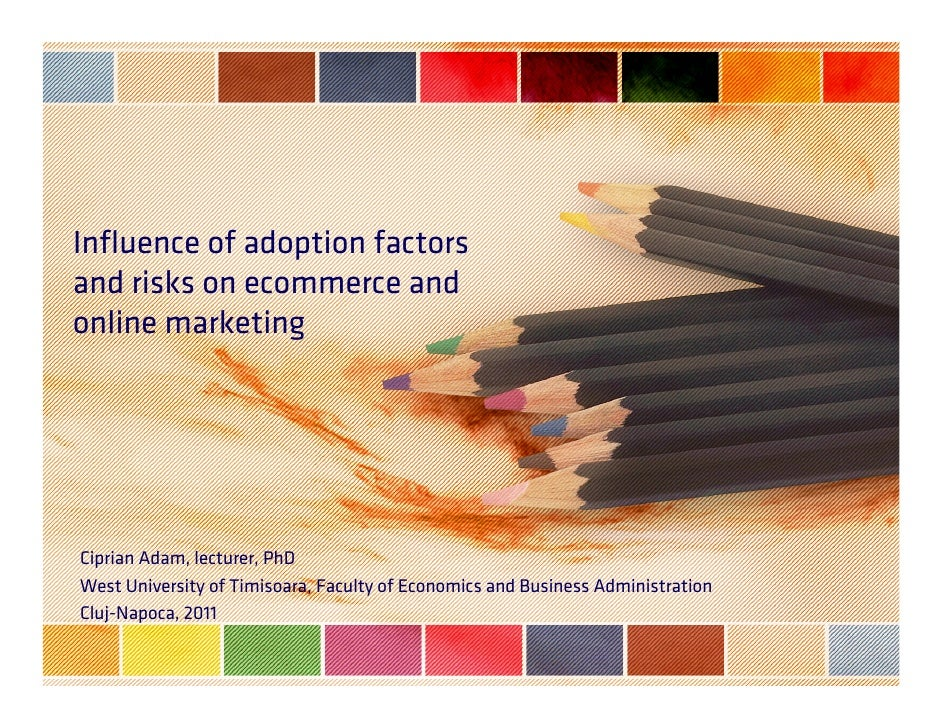 Influence of adoption factorsand risks on ecommerce andonline marketingCiprian Adam, lecturer, PhDWest University of Timis...