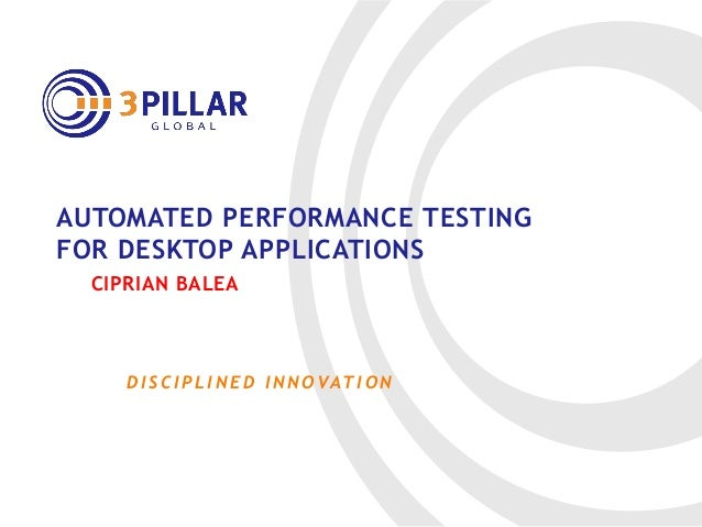 D I S C I P L I N E D I N N O VAT I O N AUTOMATED PERFORMANCE TESTING FOR DESKTOP APPLICATIONS CIPRIAN BALEA