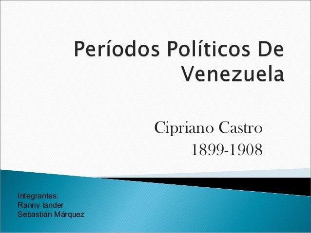 Cipriano Castro                         1899-1908Integrantes:Ranny landerSebastián Márquez