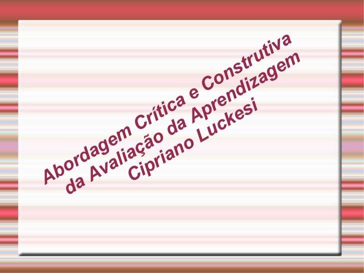 Abordagem Crítica e Construtiva da Avaliação da Aprendizagem Cipriano Luckesi