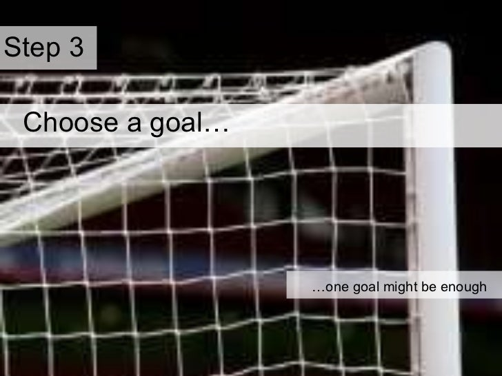 … one goal might be enough Choose a goal…   Step 3