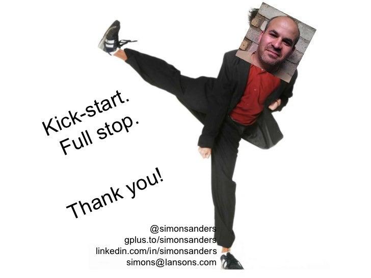 Kick-start. Full stop. Thank you! @simonsanders gplus.to/simonsanders linkedin.com/in/simonsanders [email_address]