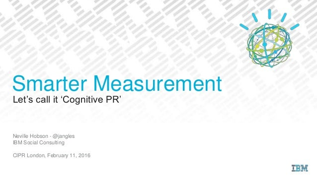 Let's call it 'Cognitive PR' Neville Hobson - @jangles IBM Social Consulting CIPR London, February 11, 2016 Smarter Measur...