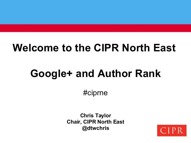 Welcome to the CIPR North EastGoogle+ and Author Rank#ciprneChris TaylorChair, CIPR North East@dtwchris