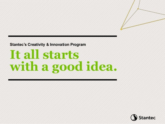 Stantec's Creativity & Innovation Program It all starts with a good idea.