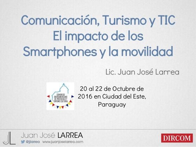 Comunicación, Turismo y TIC El impacto de los Smartphones y la movilidad Lic. Juan José Larrea 20 al 22 de Octubre de 2016...