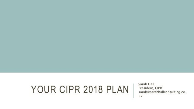 YOUR CIPR 2018 PLAN Sarah Hall President, CIPR sarah@sarahhallconsulting.co. uk