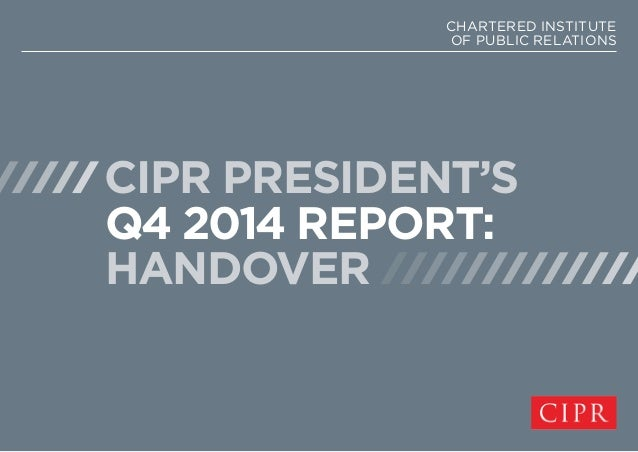 CHARTERED INSTITUTE  OF PUBLIC RELATIONS  CIPR PRESIDENT'S  Q4 2014 REPORT:  HANDOVER
