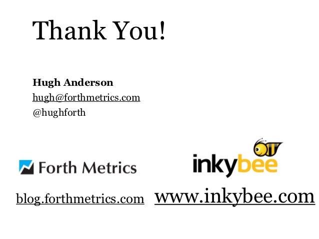 Thank You!  Hugh Anderson  hugh@forthmetrics.com  @hughforthblog.forthmetrics.com     www.inkybee.com