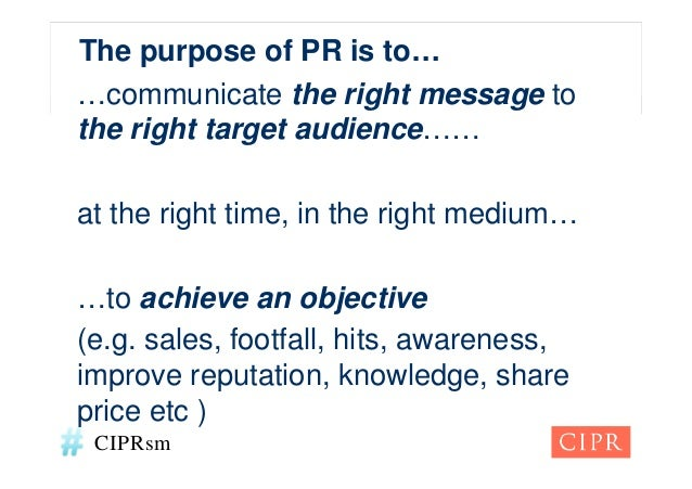 The purpose of PR is to……communicate the right message tothe right target audience……at the right time, in the right medium...