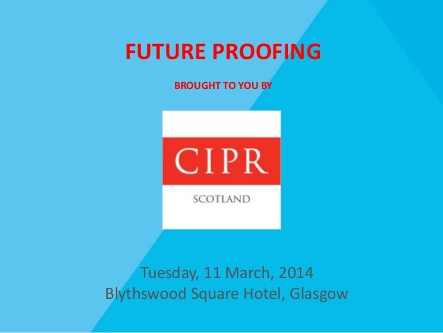 FUTURE PROOFING BROUGHT TO YOU BY Tuesday, 11 March, 2014 Blythswood Square Hotel, Glasgow