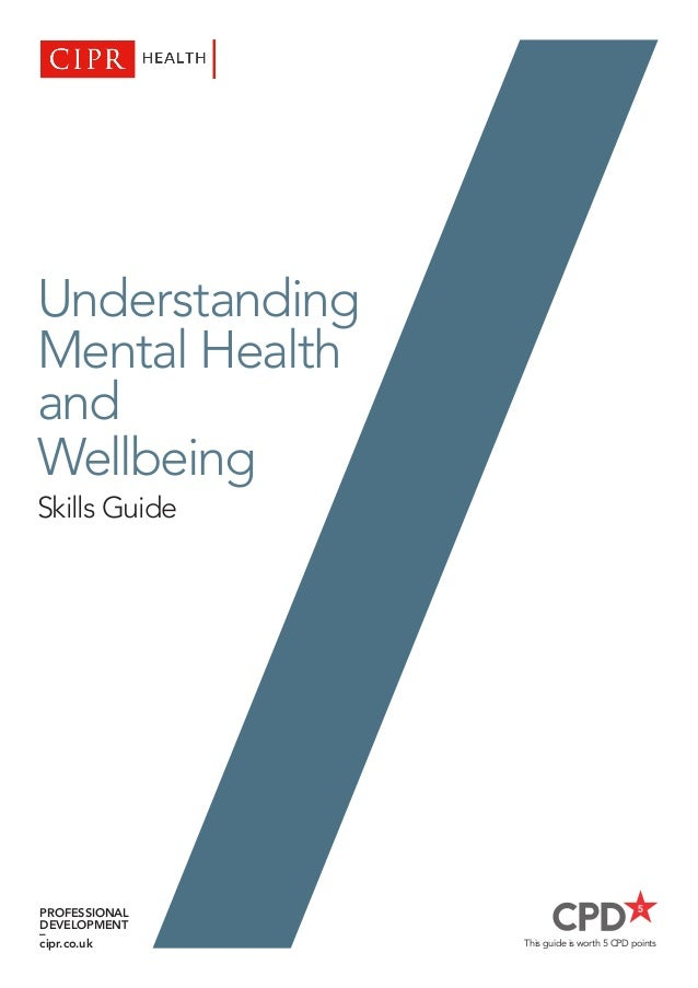 This guide is worth 5 CPD points Understanding Mental Health and Wellbeing Skills Guide PROFESSIONAL DEVELOPMENT – cipr.co...