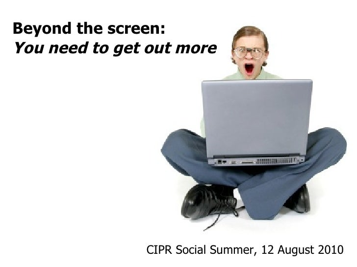 CIPR Social Summer, 12 August 2010  Beyond the screen: You need to get out more
