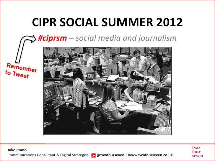 CIPR SOCIAL SUMMER 2012                 #ciprsm – social media and journalismJulio RomoCommunications Consultant & Digital...