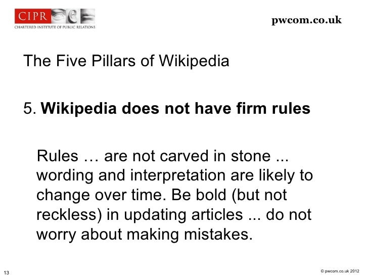 pwcom.co.uk     The Five Pillars of Wikipedia     5. Wikipedia does not have firm rules      Rules … are not carved in sto...
