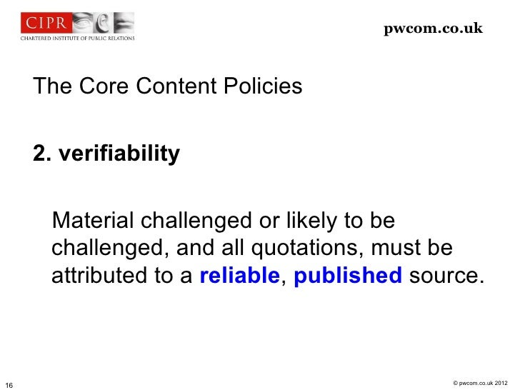 pwcom.co.uk     The Core Content Policies     2. verifiability       Material challenged or likely to be       challenged,...