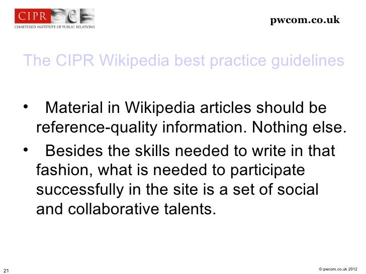 pwcom.co.uk     The CIPR Wikipedia best practice guidelines                Material in Wikipedia articles should be      ...