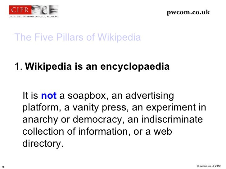 pwcom.co.uk    The Five Pillars of Wikipedia    1. Wikipedia is an encyclopaedia     It is not a soapbox, an advertising  ...