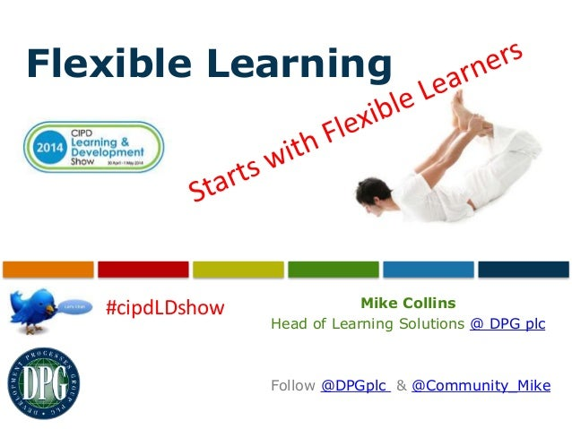 Flexible Learning Mike Collins Head of Learning Solutions @ DPG plc Follow @DPGplc & @Community_Mike #cipdLDshow