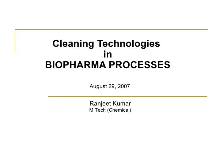 Cleaning Technologies  in  BIOPHARMA PROCESSES August 29, 2007 Ranjeet Kumar M Tech (Chemical)