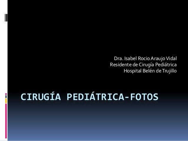 CIRUGÍA PEDIÁTRICA-FOTOS Dra. Isabel Rocio AraujoVidal Residente de Cirugía Pediátrica Hospital Belén deTrujillo