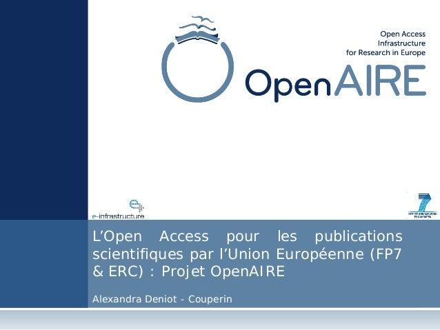 L'Open Access pour les publications scientifiques par l'Union Européenne (FP7 & ERC) : Projet OpenAIRE Alexandra Deniot - ...