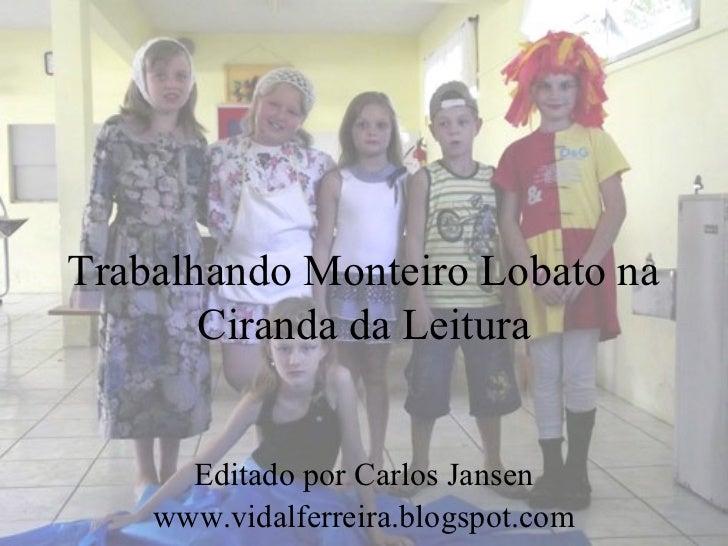 Trabalhando Monteiro Lobato na       Ciranda da Leitura      Editado por Carlos Jansen    www.vidalferreira.blogspot.com