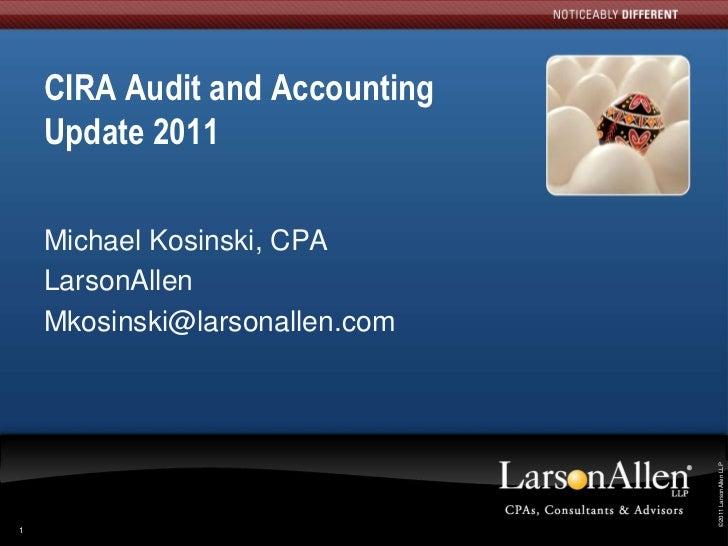 CIRA Audit and Accounting    Update 2011    Michael Kosinski, CPA    LarsonAllen    Mkosinski@larsonallen.com             ...