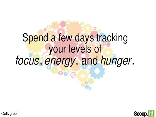 Spend a few days tracking your levels of  focus, energy, and hunger.  @allygreer