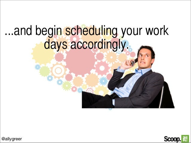 ...and begin scheduling your work days accordingly.  @allygreer