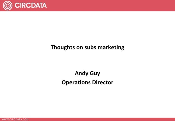 WWW.CIRCDATA.COM<br />Thoughts on subs marketing<br />Andy Guy <br />Operations Director<br />