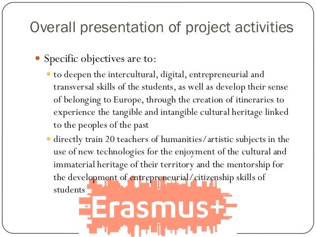 Overall presentation of project activities  Specific objectives are to:  to deepen the intercultural, digital, entrepren...