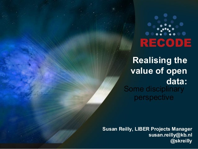 Realising the value of open data:  Some disciplinary perspective  Susan Reilly, LIBER Projects Manager susan.reilly@kb.nl ...