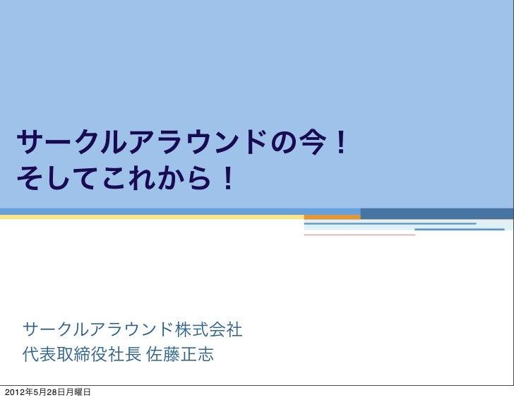 サークルアラウンドの今! そしてこれから!  サークルアラウンド株式会社  代表取締役社長 佐藤正志2012年5月28日月曜日