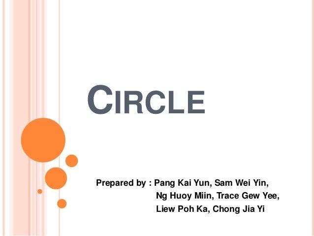 """CIRCLE      Ng Huoy Miin,  Trace Gew Yee,   """" Prepared by :  Pang Kai Yun,  Sam Wei Yin,  . Liew Poh Ka,  Chong Jia Yi"""