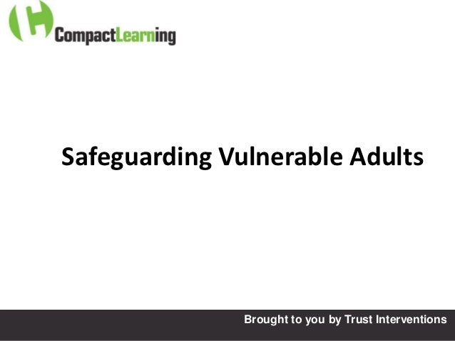 Safeguarding Vulnerable Adults               Brought to you by Trust Interventions