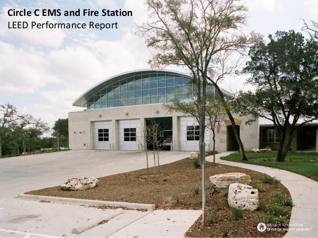 Circle C EMS and Fire Station LEED Performance Report BROUGHT TO YOU BY THE OFFICE OF THE CITY ARCHITECT