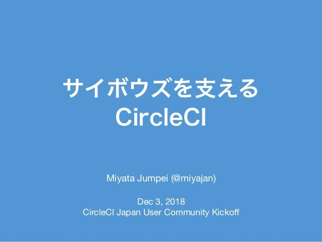 Miyata Jumpei (@miyajan)  Dec 3, 2018  CircleCI Japan User Community Kickoff