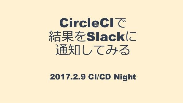 CircleCIで 結果をSlackに 通知してみる 2017.2.9 CI/CD Night