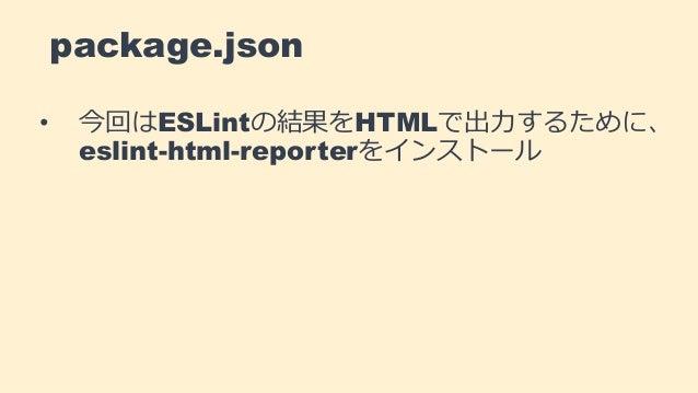 package.json • 今回はESLintの結果をHTMLで出力するために、 eslint-html-reporterをインストール
