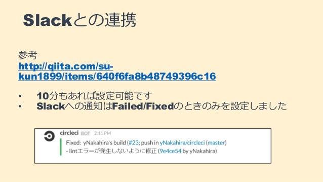 Slackとの連携 参考 http://qiita.com/su- kun1899/items/640f6fa8b48749396c16 • 10分もあれば設定可能です • Slackへの通知はFailed/Fixedのときのみを設定しました