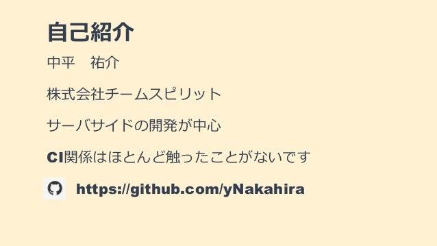 自己紹介 中平 祐介 株式会社チームスピリット サーバサイドの開発が中心 CI関係はほとんど触ったことがないです https://github.com/yNakahira