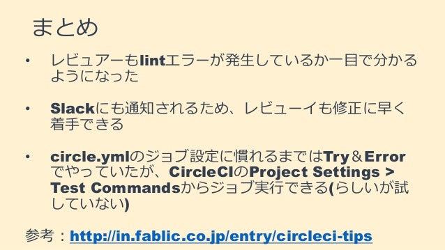 まとめ • レビュアーもlintエラーが発生しているか一目で分かる ようになった • Slackにも通知されるため、レビューイも修正に早く 着手できる • circle.ymlのジョブ設定に慣れるまではTry&Error でやっていたが、Cir...