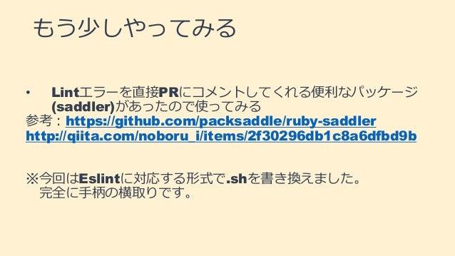 もう少しやってみる • Lintエラーを直接PRにコメントしてくれる便利なパッケージ (saddler)があったので使ってみる 参考:https://github.com/packsaddle/ruby-saddler http://qiita...