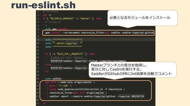 run-eslint.sh 必要となるモジュールをインストール Masterブランチとの差分を取得し、 差分に対してeslintを実行する。 SaddlerがGithubのPRにlint結果を自動でコメント