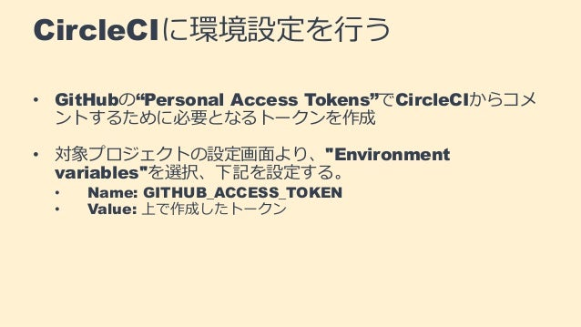 "CircleCIに環境設定を行う • GitHubの""Personal Access Tokens""でCircleCIからコメ ントするために必要となるトークンを作成 • 対象プロジェクトの設定画面より、""Environment variabl..."